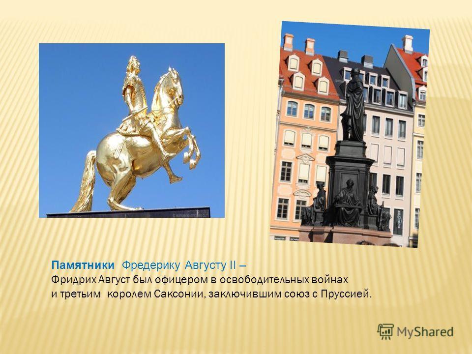 Памятники Фредерику Августу II – Фридрих Август был офицером в освободительных войнах и третьим королем Саксонии, заключившим союз с Пруссией.
