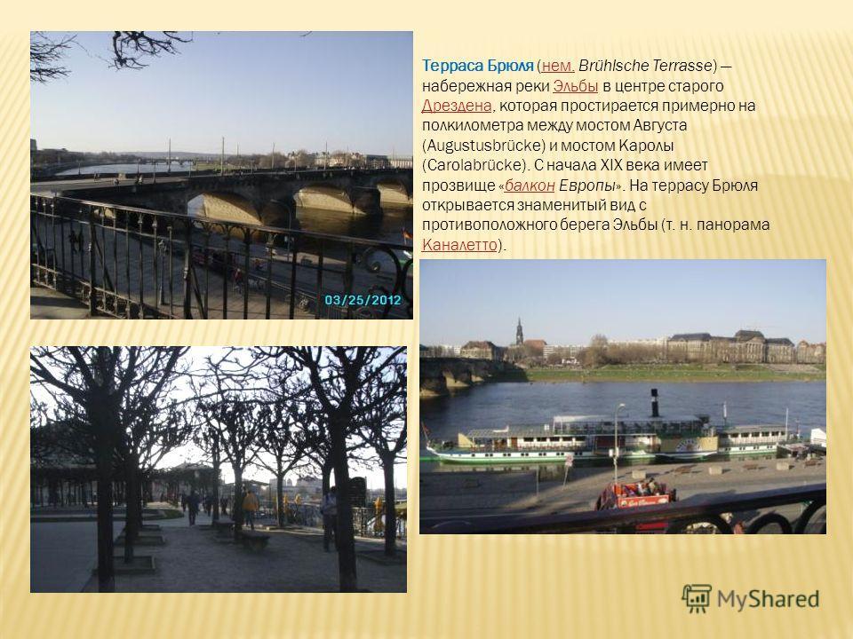 Терраса Брюля (нем. Brühlsche Terrasse) набережная реки Эльбы в центре старого Дрездена, которая простирается примерно на полкилометра между мостом Августа (Augustusbrücke) и мостом Каролы (Carolabrücke). С начала XIX века имеет прозвище «балкон Евро
