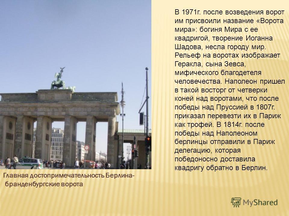 Главная достопримечательность Берлина- бранденбургские ворота В 1971г. после возведения ворот им присвоили название «Ворота мира»: богиня Мира с ее квадригой, творение Иоганна Шадова, несла городу мир. Рельеф на воротах изображает Геракла, сына Зевса