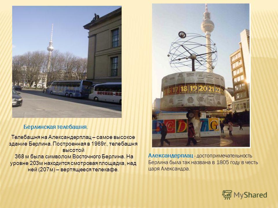 Берлинская телебашня. Телебашня на Александерплац – самое высокое здание Берлина. Построенная в 1969г., телебашня высотой 368 м была символом Восточного Берлина. На уровне 203м находится смотровая площадка, над ней (207м) – вертящееся телекафе. Алекс
