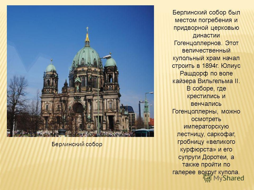 Берлинский собор Берлинский собор был местом погребения и придворной церковью династии Гогенцоллернов. Этот величественный купольный храм начал строить в 1894г. Юлиус Рашдорф по воле кайзера Вильгельма II. В соборе, где крестились и венчались Гогенцо