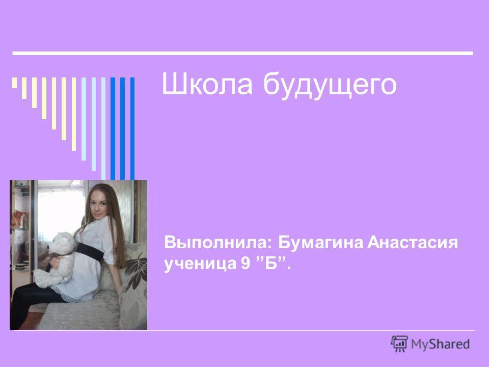 Школа будущего Выполнила: Бумагина Анастасия ученица 9 Б.