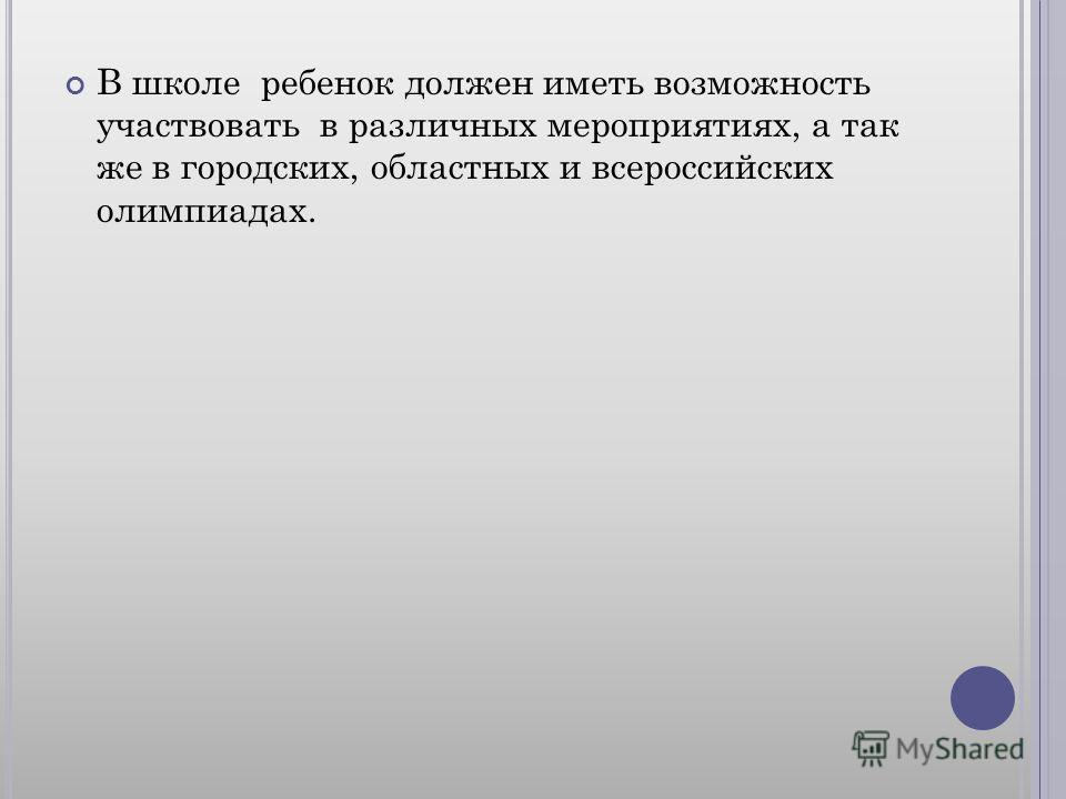 В школе ребенок должен иметь возможность участвовать в различных мероприятиях, а так же в городских, областных и всероссийских олимпиадах.