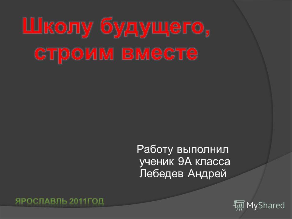 Работу выполнил ученик 9А класса Лебедев Андрей