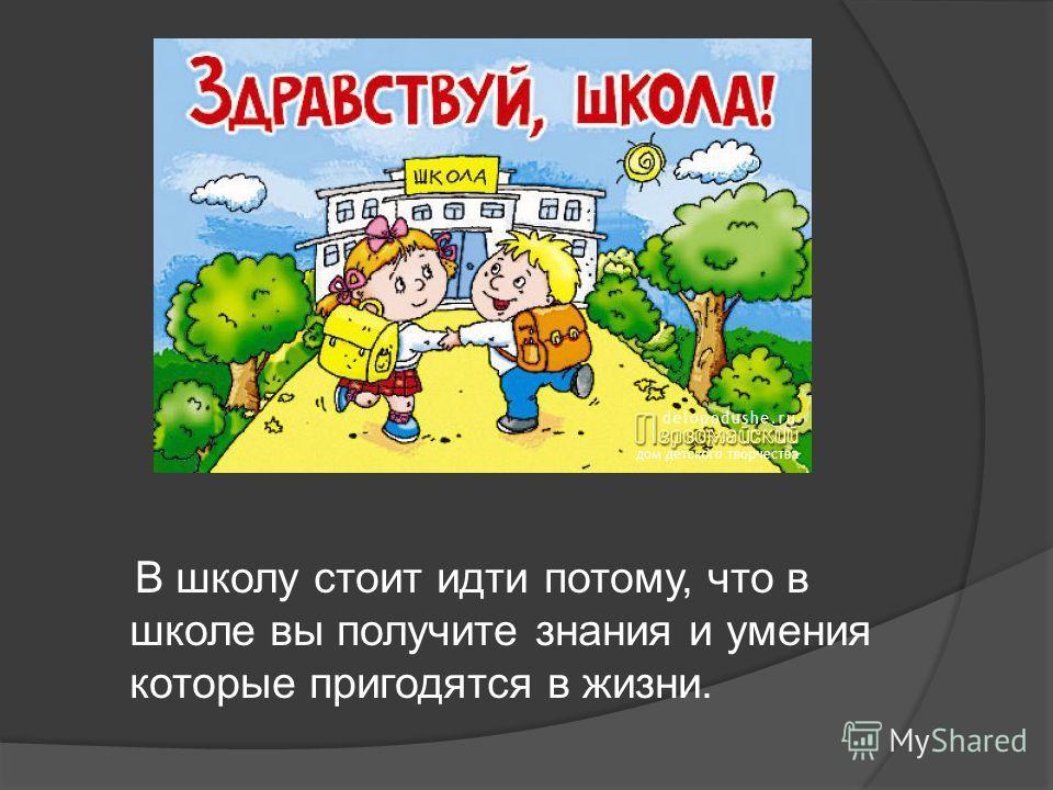 В школу стоит идти потому, что в школе вы получите знания и умения которые пригодятся в жизни.