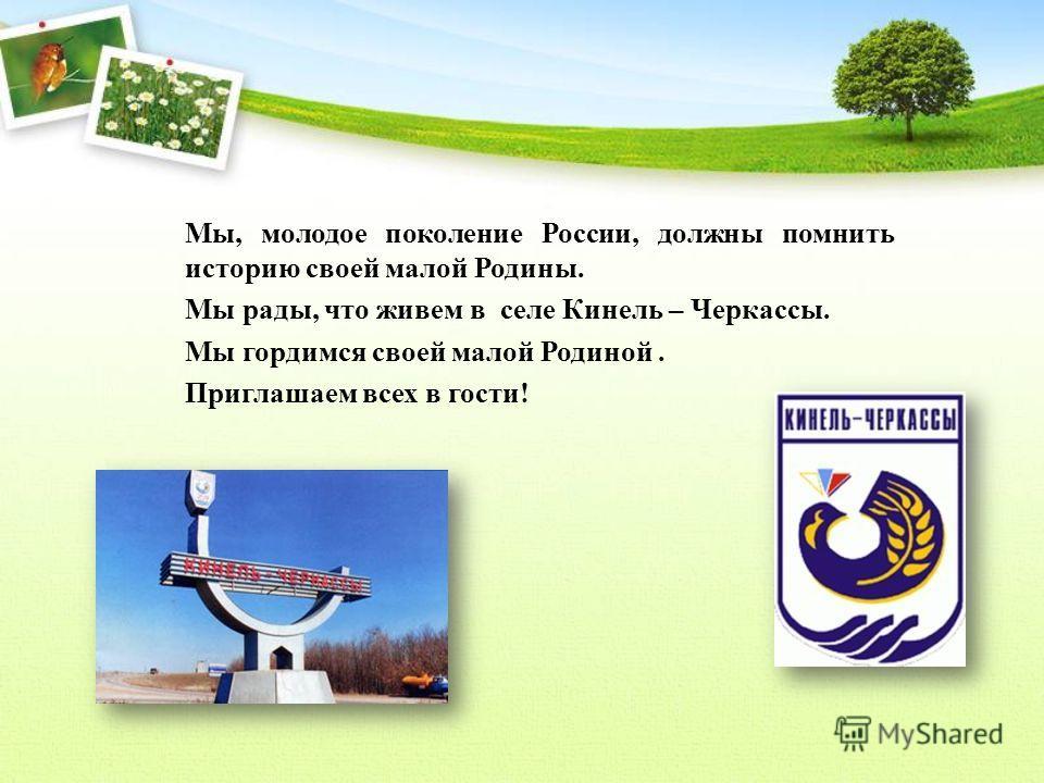 Мы, молодое поколение России, должны помнить историю своей малой Родины. Мы рады, что живем в селе Кинель – Черкассы. Мы гордимся своей малой Родиной. Приглашаем всех в гости!