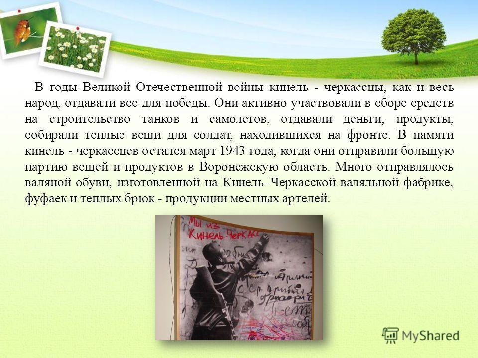 В годы Великой Отечественной войны кинель - черкассцы, как и весь народ, отдавали все для победы. Они активно участвовали в сборе средств на строительство танков и самолетов, отдавали деньги, продукты, собирали теплые вещи для солдат, находившихся на