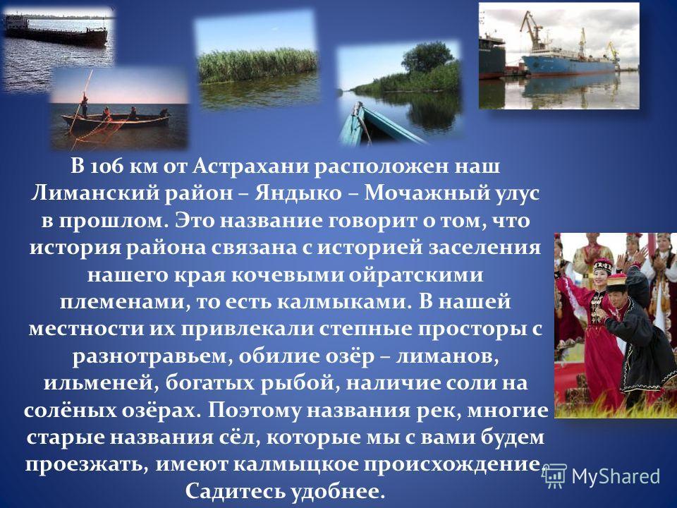 В 106 км от Астрахани расположен наш Лиманский район – Яндыко – Мочажный улус в прошлом. Это название говорит о том, что история района связана с историей заселения нашего края кочевыми ойратскими племенами, то есть калмыками. В нашей местности их пр