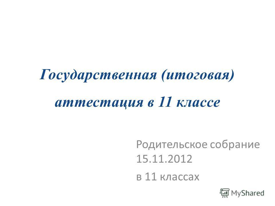 Государственная (итоговая) аттестация в 11 классе Родительское собрание 15.11.2012 в 11 классах