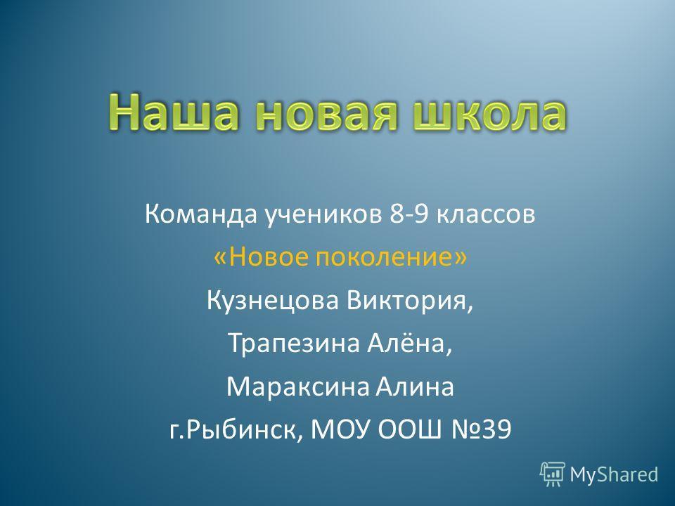 Команда учеников 8-9 классов «Новое поколение» Кузнецова Виктория, Трапезина Алёна, Мараксина Алина г.Рыбинск, МОУ ООШ 39