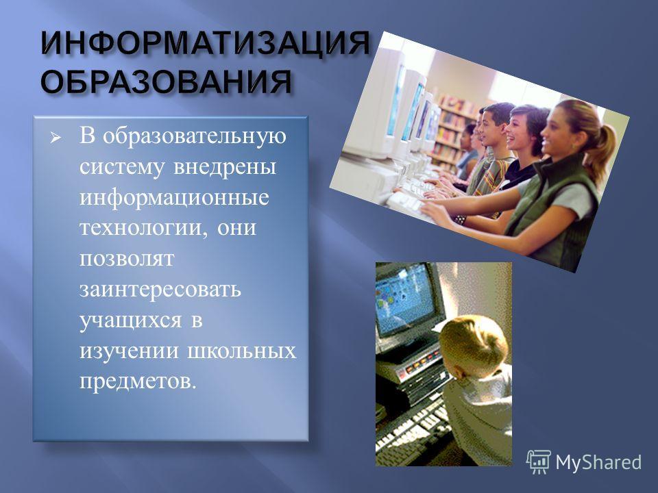 В образовательную систему внедрены информационные технологии, они позволят заинтересовать учащихся в изучении школьных предметов.