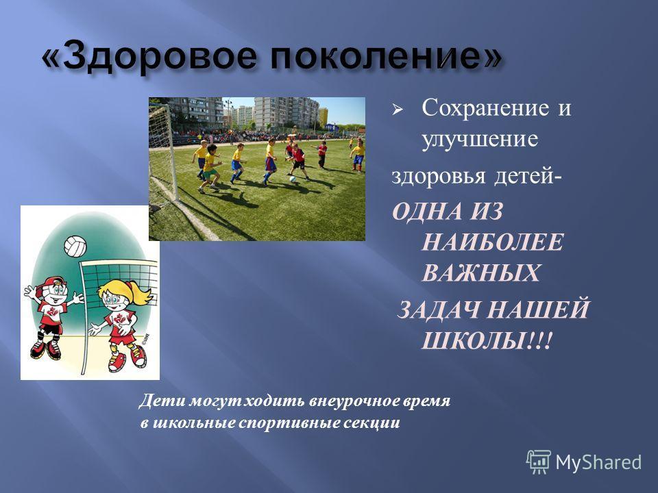 Сохранение и улучшение здоровья детей - ОДНА ИЗ НАИБОЛЕЕ ВАЖНЫХ ЗАДАЧ НАШЕЙ ШКОЛЫ !!! Дети могут ходить внеурочное время в школьные спортивные секции