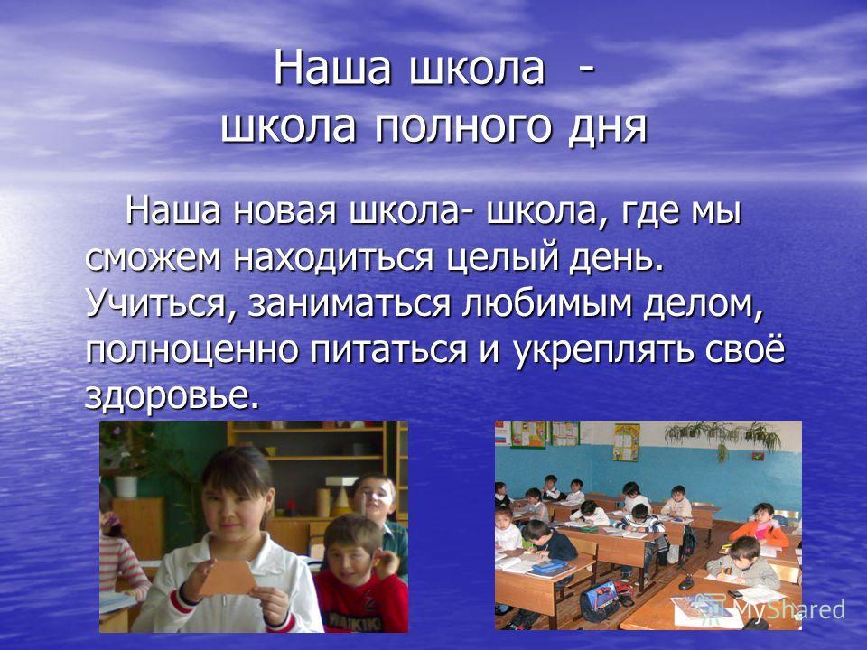 Наша школа - школа полного дня Наша новая школа- школа, где мы сможем находиться целый день. Учиться, заниматься любимым делом, полноценно питаться и укреплять своё здоровье. Наша новая школа- школа, где мы сможем находиться целый день. Учиться, зани
