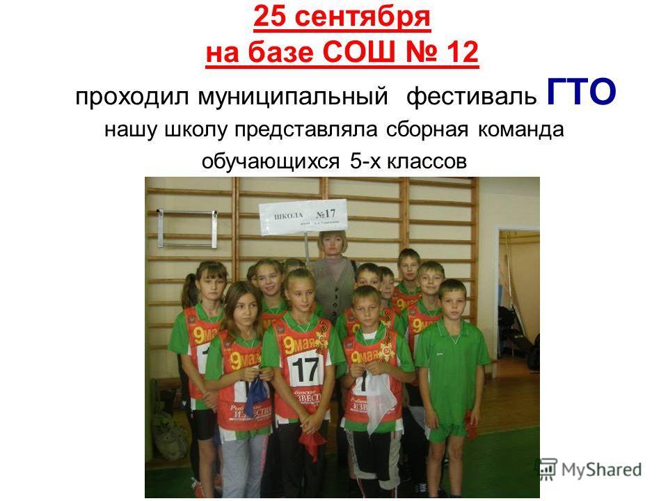 25 сентября на базе СОШ 12 проходил муниципальный фестиваль ГТО нашу школу представляла сборная команда обучающихся 5-х классов