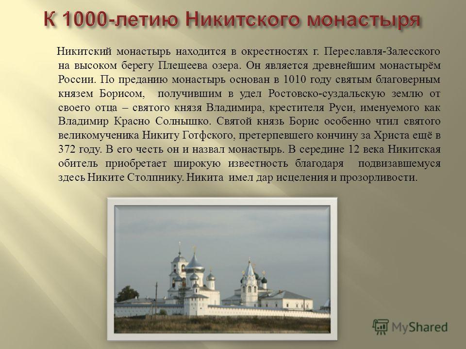 Никитский монастырь находится в окрестностях г. Переславля - Залесского на высоком берегу Плещеева озера. Он является древнейшим монастырём России. По преданию монастырь основан в 1010 году святым благоверным князем Борисом, получившим в удел Ростовс