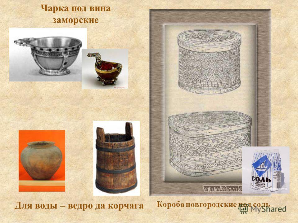 Чарка под вина заморские Для воды – ведро да корчага Короба новгородские под соль