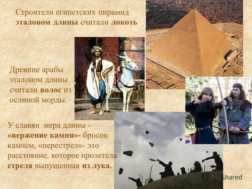 Строители египетских пирамид эталоном длины считали локоть Древние арабы эталоном длины считали волос из ослиной морды. У славян мера длины - «вержение камня»- бросок камнем, «перестрел»- это расстояние, которое пролетела стрела выпущенная из лука.