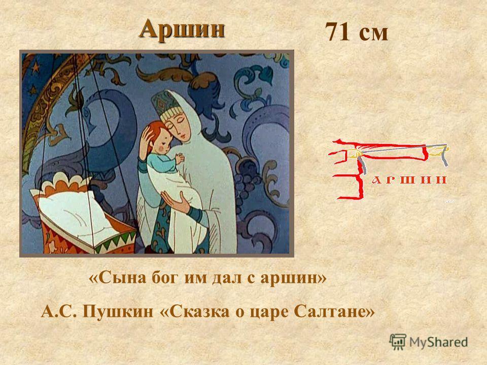 «Сына бог им дал с аршин» А.С. Пушкин «Сказка о царе Салтане» Аршин 71 см