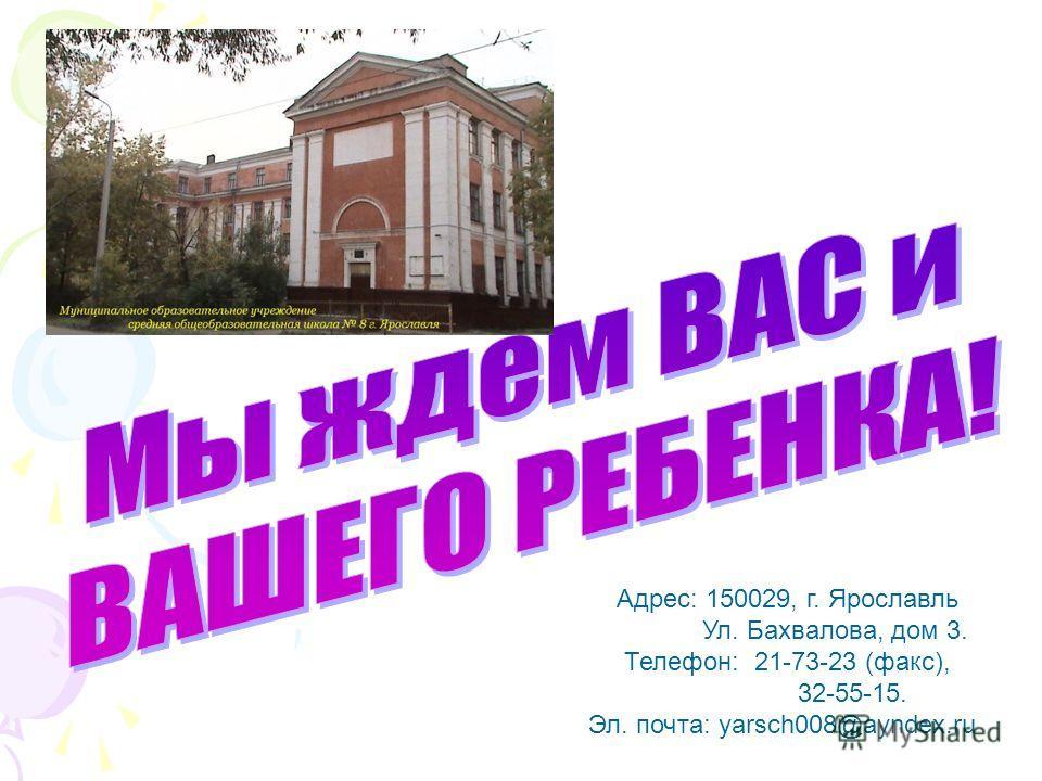 Адрес: 150029, г. Ярославль Ул. Бахвалова, дом 3. Телефон: 21-73-23 (факс), 32-55-15. Эл. почта: yarsch008@ayndex.ru