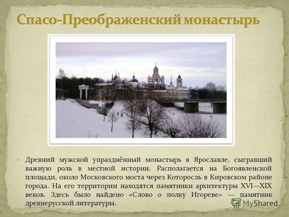 Древний мужской упразднённый монастырь в Ярославле, сыгравший важную роль в местной истории. Располагается на Богоявленской площади, около Московского моста через Которосль в Кировском районе города. На его территории находятся памятники архитектуры