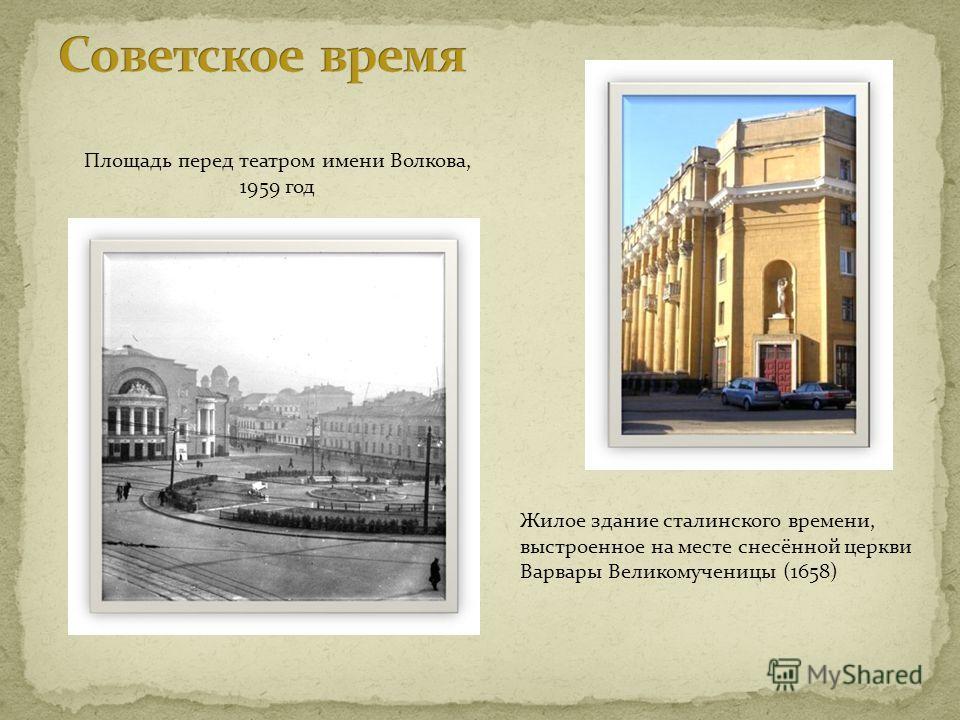 Жилое здание сталинского времени, выстроенное на месте снесённой церкви Варвары Великомученицы (1658) Площадь перед театром имени Волкова, 1959 год