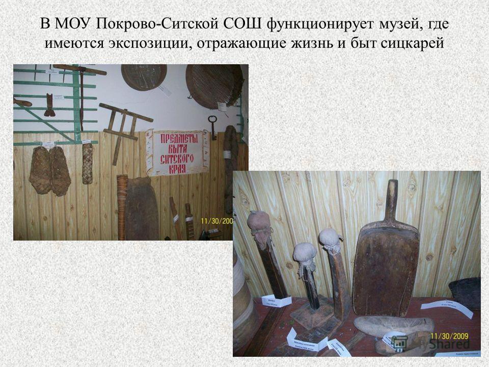 В МОУ Покрово-Ситской СОШ функционирует музей, где имеются экспозиции, отражающие жизнь и быт сицкарей