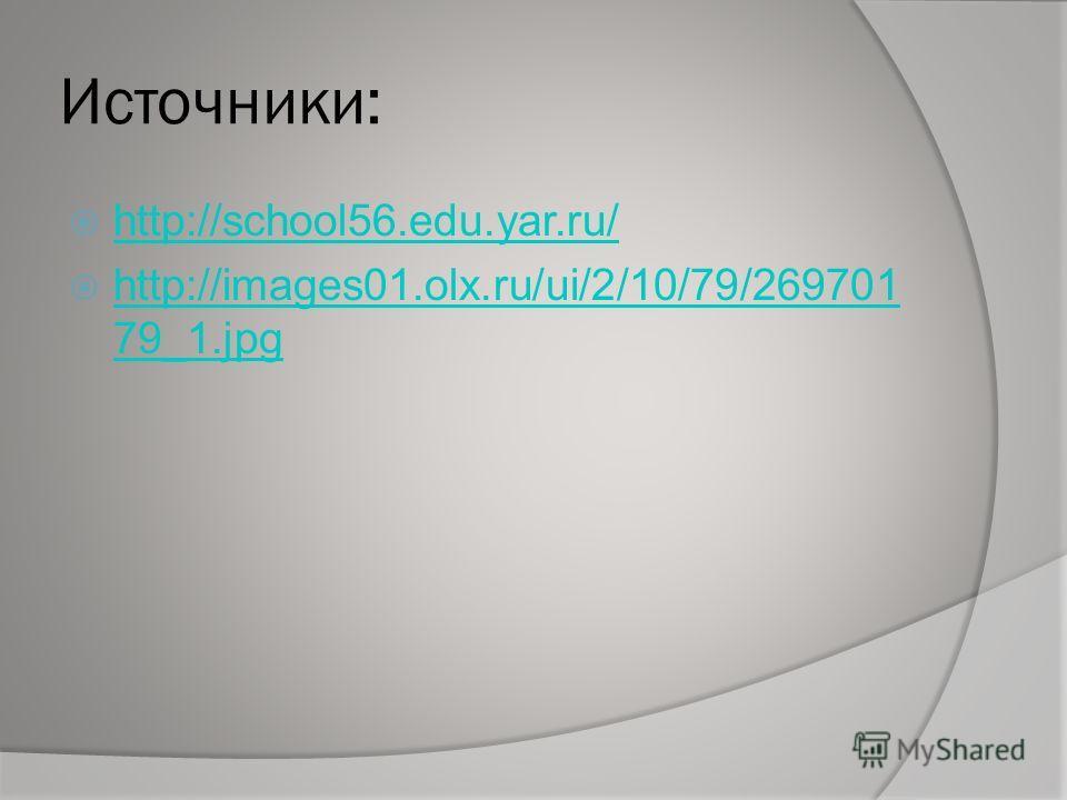Источники: http://school56.edu.yar.ru/ http://images01.olx.ru/ui/2/10/79/269701 79_1.jpg http://images01.olx.ru/ui/2/10/79/269701 79_1.jpg