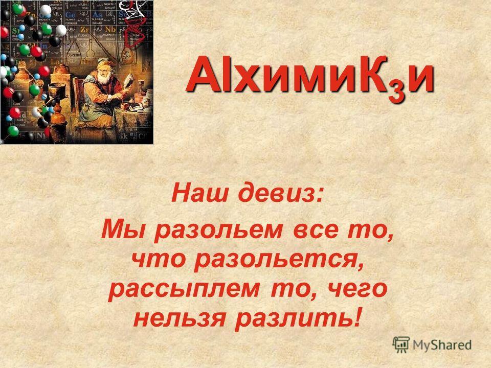 AlхимиК 3 и Наш девиз: Мы разольем все то, что разольется, рассыплем то, чего нельзя разлить!