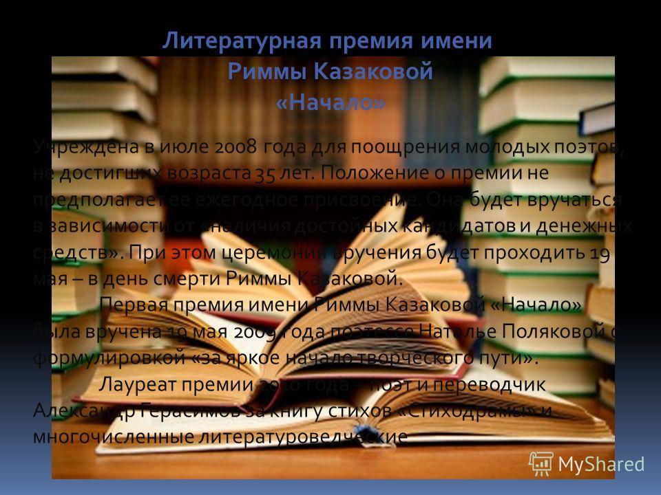 Литературная премия имени Риммы Казаковой «Начало» Учреждена в июле 2008 года для поощрения молодых поэтов, не достигших возраста 35 лет. Положение о премии не предполагает ее ежегодное присвоение. Она будет вручаться в зависимости от «наличия достой