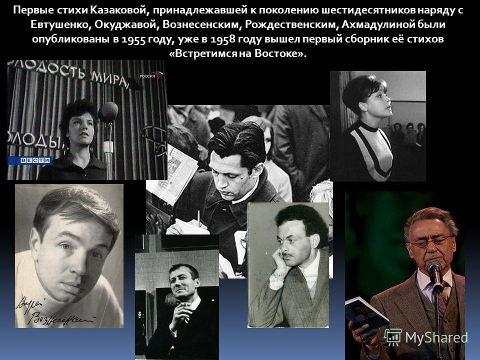 Первые стихи Казаковой, принадлежавшей к поколению шестидесятников наряду с Евтушенко, Окуджавой, Вознесенским, Рождественским, Ахмадулиной были опубликованы в 1955 году, уже в 1958 году вышел первый сборник её стихов «Встретимся на Востоке».