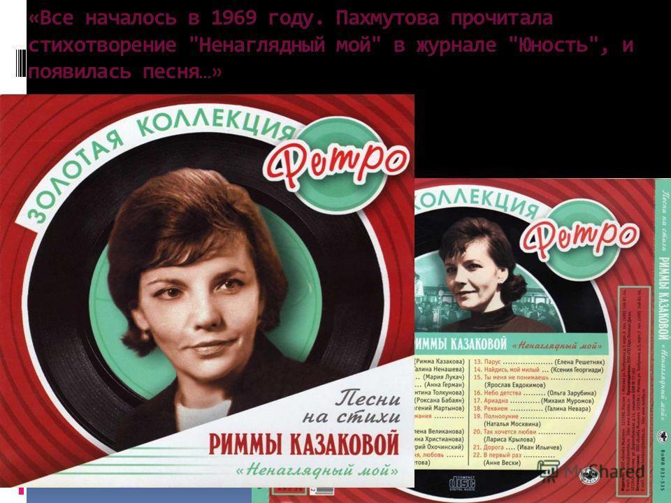 «Все началось в 1969 году. Пахмутова прочитала стихотворение Ненаглядный мой в журнале Юность, и появилась песня…»