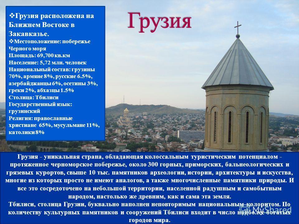 Грузия расположена на Ближнем Востоке в Закавказье. Местоположение: побережье Черного моря Площадь: 69,700 кв.км Население: 5,72 млн. человек Национальный состав: грузины 70%, армяне 8%, русские 6.5%, азербайджанцы 6%, осетины 3%, греки 2%, абхазцы 1