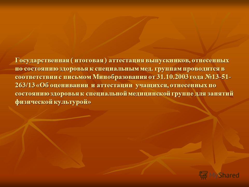 Государственная ( итоговая ) аттестация выпускников, отнесенных по состоянию здоровья к специальным мед. группам проводится в соответствии с письмом Минобразования от 31.10.2003 года 13-51- 263/13 «Об оценивании и аттестации учащихся, отнесенных по с