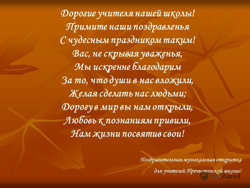 Дорогие учителя нашей школы! Примите наши поздравленья С чудесным праздником таким! Вас, не скрывая уваженья, Мы искренне благодарим За то, что души в нас вложили, Желая сделать нас людьми; Дорогу в мир вы нам открыли, Любовь к познаниям привили, Нам