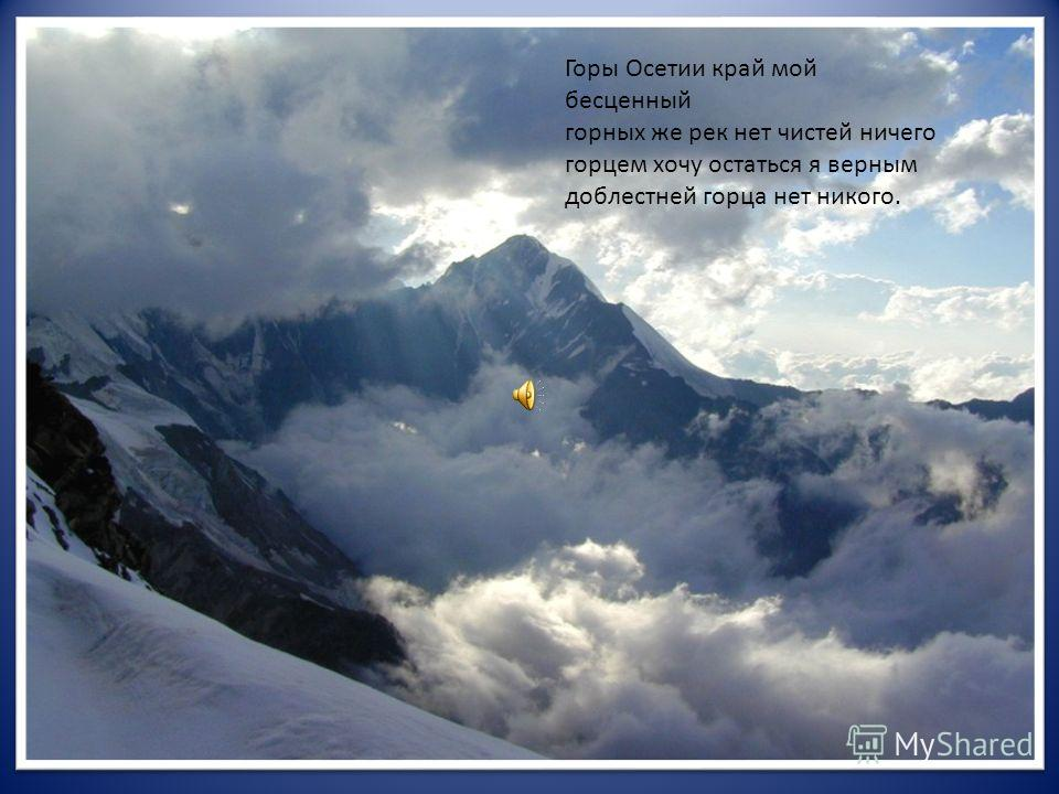 Горы Осетии край мой бесценный горных же рек нет чистей ничего горцем хочу остаться я верным доблестней горца нет никого.