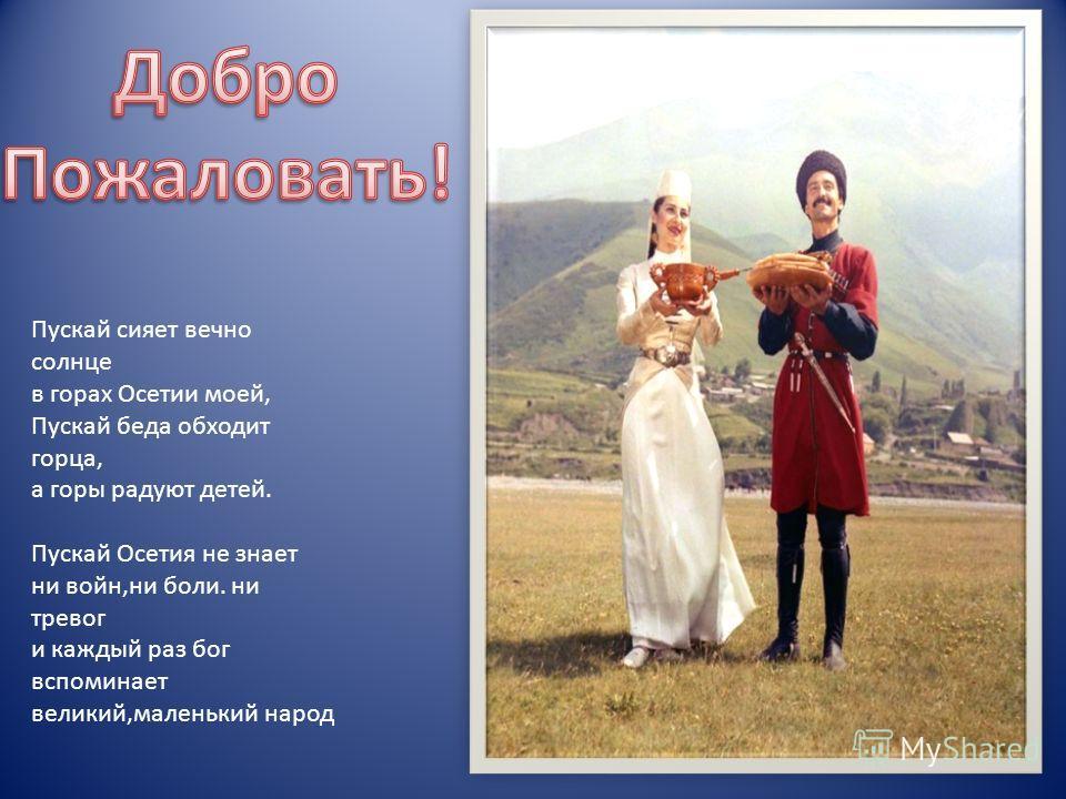 Пускай сияет вечно солнце в горах Осетии моей, Пускай беда обходит горца, а горы радуют детей. Пускай Осетия не знает ни войн,ни боли. ни тревог и каждый раз бог вспоминает великий,маленький народ