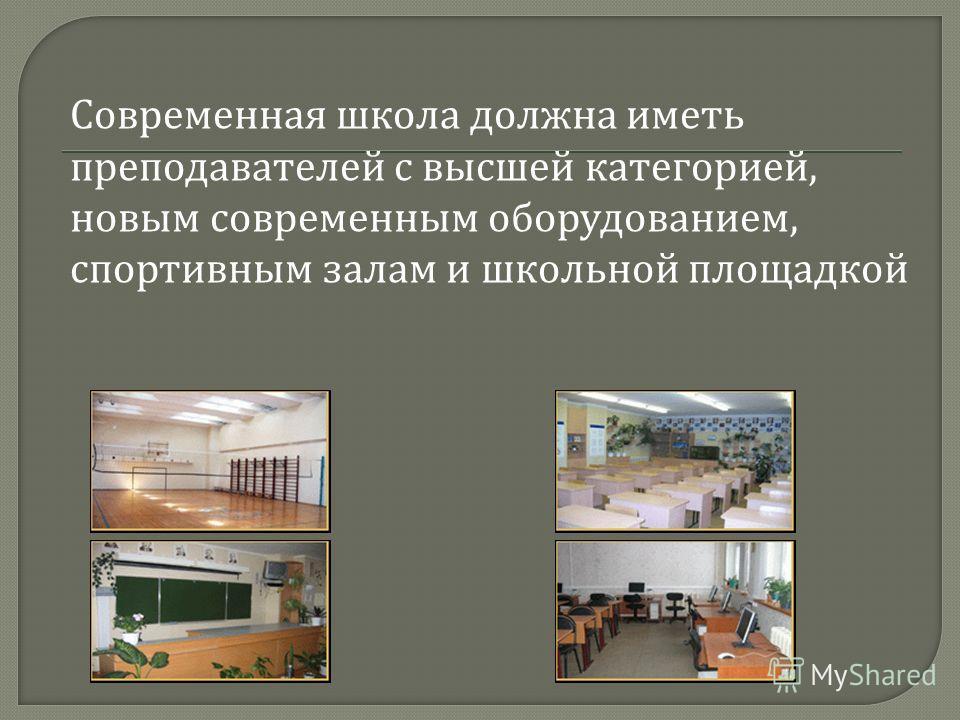 Современная школа должна иметь преподавателей с высшей категорией, новым современным оборудованием, спортивным залам и школьной площадкой