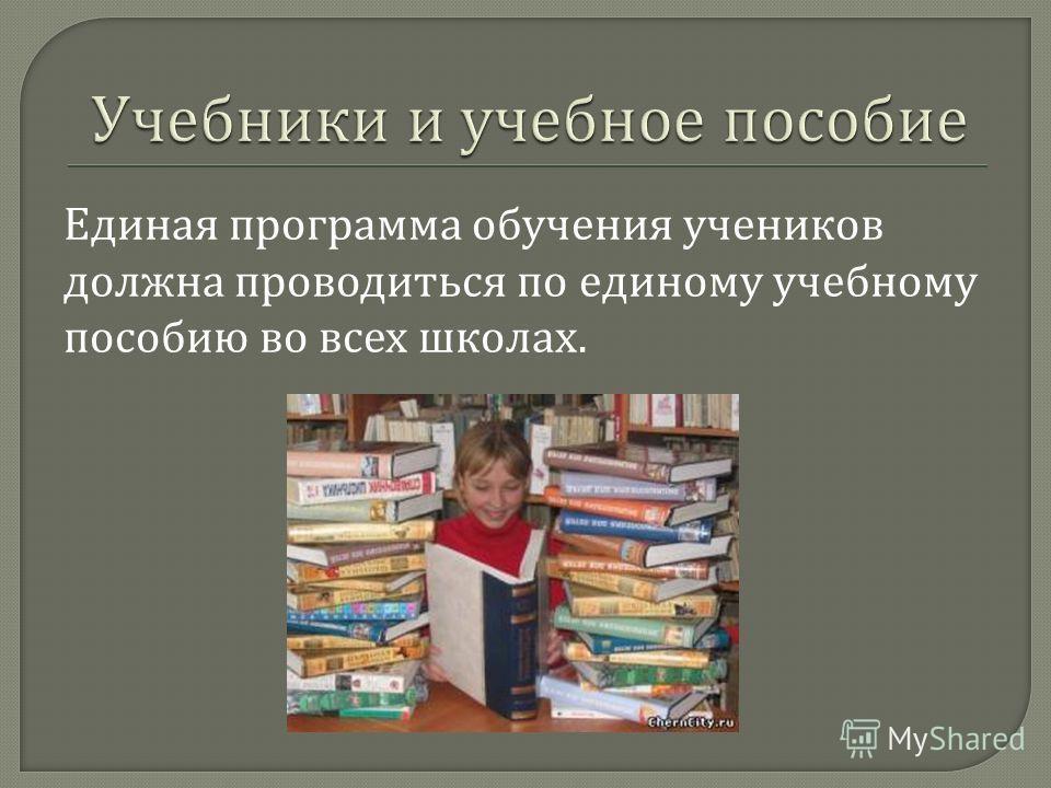 Единая программа обучения учеников должна проводиться по единому учебному пособию во всех школах.