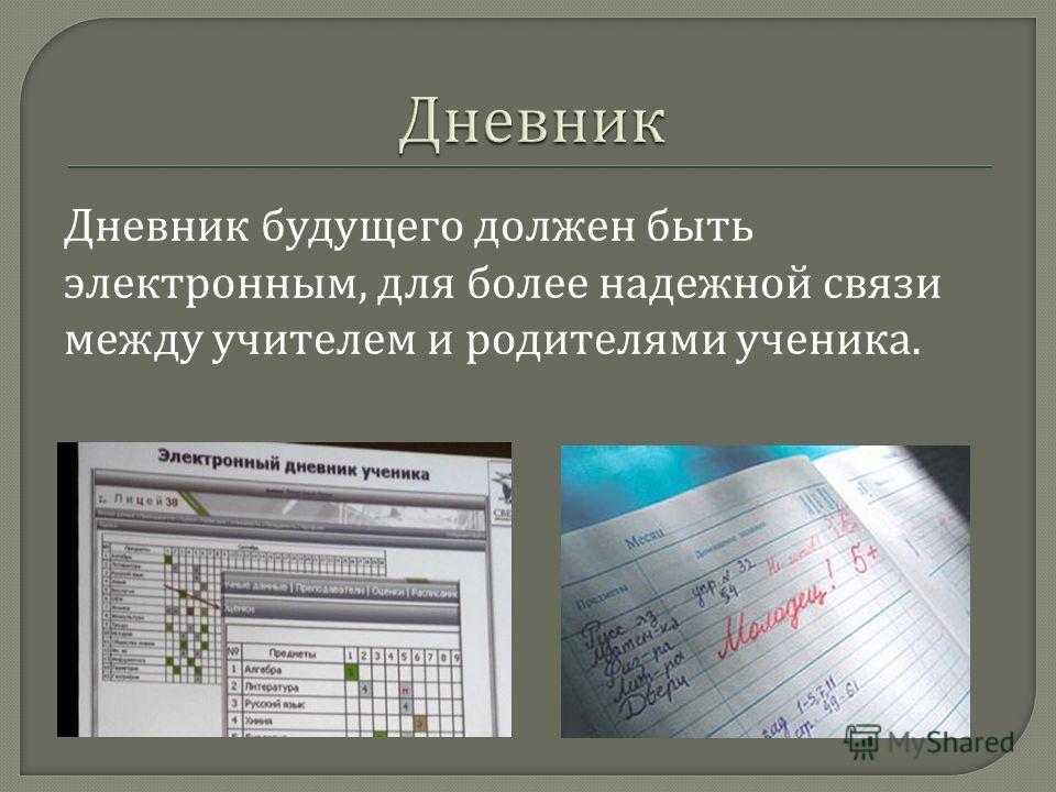 Дневник будущего должен быть электронным, для более надежной связи между учителем и родителями ученика.