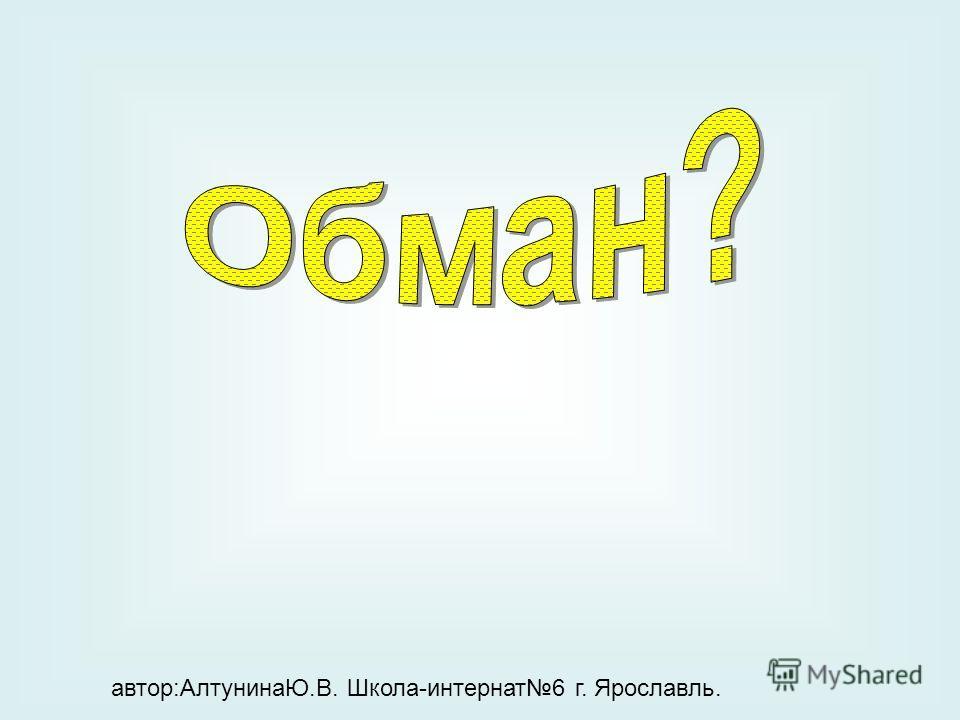 автор:АлтунинаЮ.В. Школа-интернат6 г. Ярославль.