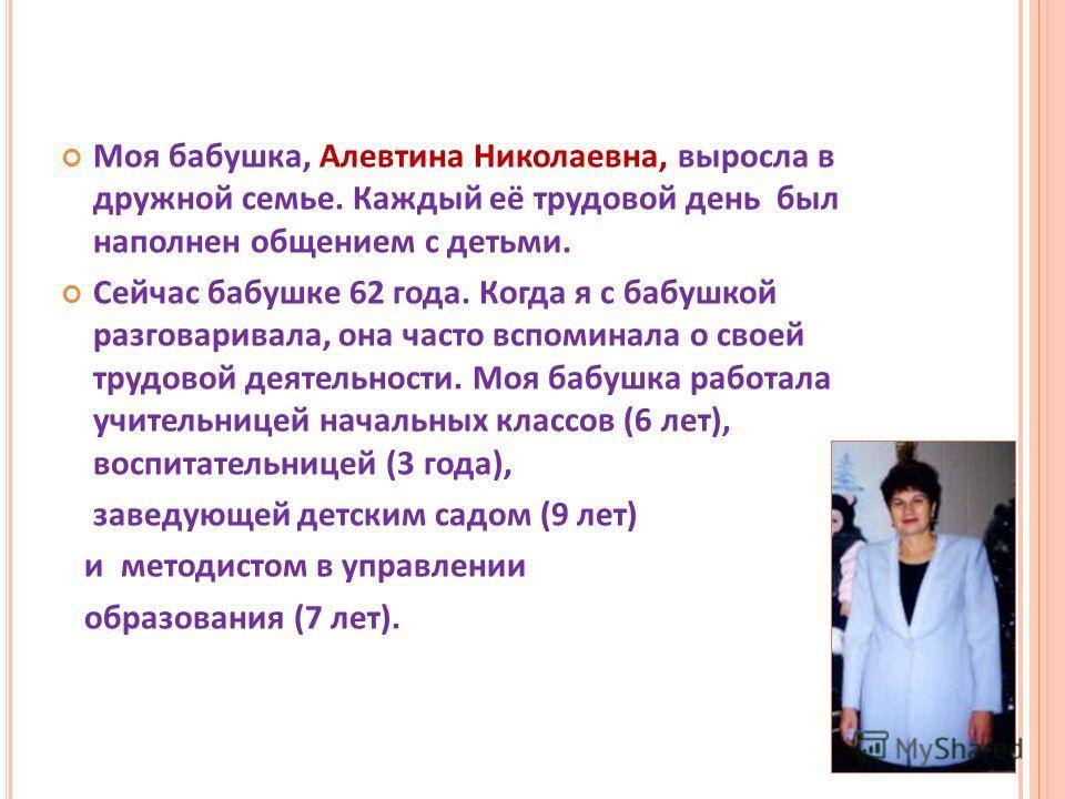 Моя бабушка, Алевтина Николаевна, выросла в дружной семье. Каждый её трудовой день был наполнен общением с детьми. Сейчас бабушке 62 года. Когда я с бабушкой разговаривала, она часто вспоминала о своей трудовой деятельности. Моя бабушка работала учит