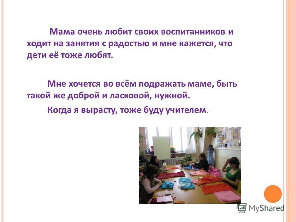 Мама очень любит своих воспитанников и ходит на занятия с радостью и мне кажется, что дети её тоже любят. Мне хочется во всём подражать маме, быть такой же доброй и ласковой, нужной. Когда я вырасту, тоже буду учителем.