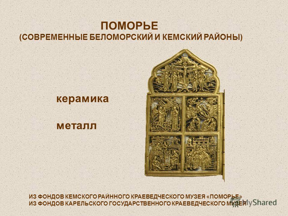 ПОМОРЬЕ (СОВРЕМЕННЫЕ БЕЛОМОРСКИЙ И КЕМСКИЙ РАЙОНЫ) керамика металл ИЗ ФОНДОВ КЕМСКОГО РАЙННОГО КРАЕВЕДЧЕСКОГО МУЗЕЯ «ПОМОРЬЕ» ИЗ ФОНДОВ КАРЕЛЬСКОГО ГОСУДАРСТВЕННОГО КРАЕВЕДЧЕСКОГО МУЗЕЯ