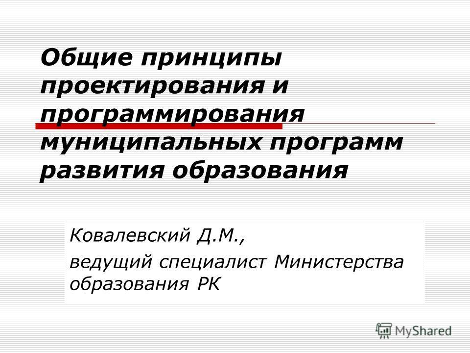 Общие принципы проектирования и программирования муниципальных программ развития образования Ковалевский Д.М., ведущий специалист Министерства образования РК