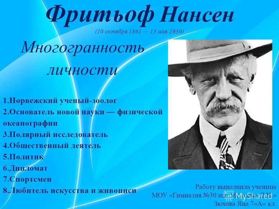 Фритьоф Нансен (10 октября 1861 13 мая 1930) Многогранность личности 1.Норвежский ученый-зоолог 2.Основатель новой науки физической океанографии 3.Полярный исследователь 4.Общественный деятель 5.Политик 6.Дипломат 7.Спортсмен 8.Любитель искусства и ж