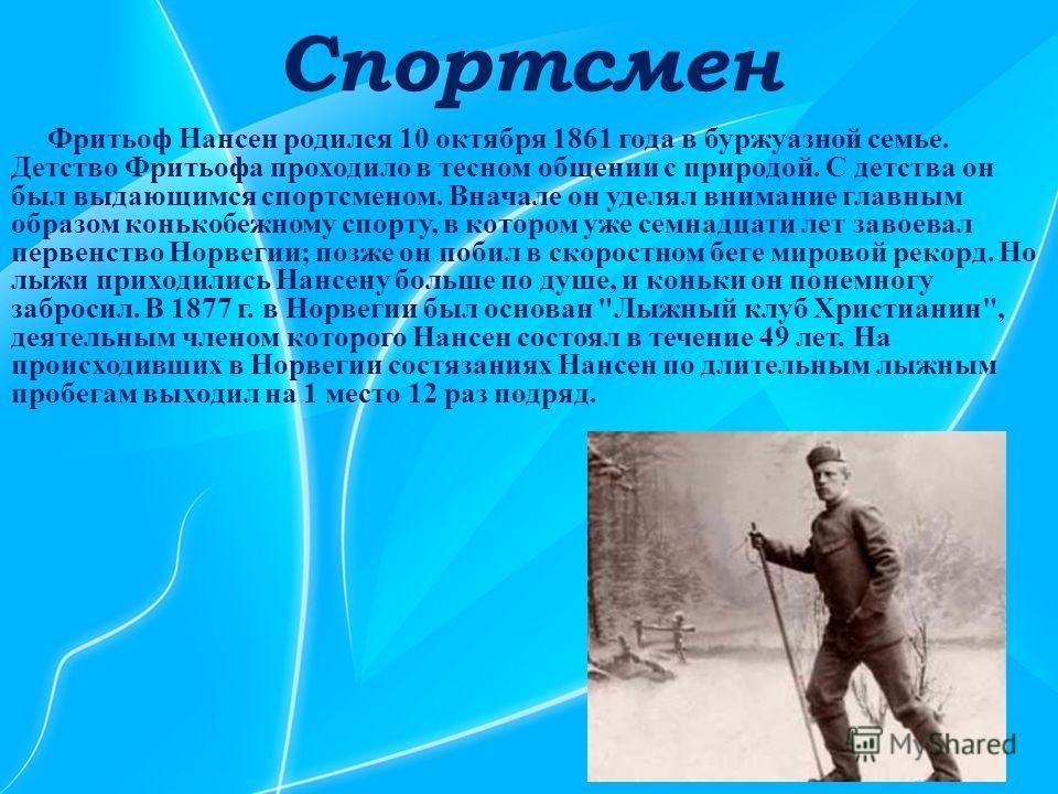 Спортсмен Фритьоф Нансен родился 10 октября 1861 года в буржуазной семье. Детство Фритьофа проходило в тесном общении с природой. С детства он был выдающимся спортсменом. Вначале он уделял внимание главным образом конькобежному спорту, в котором уже