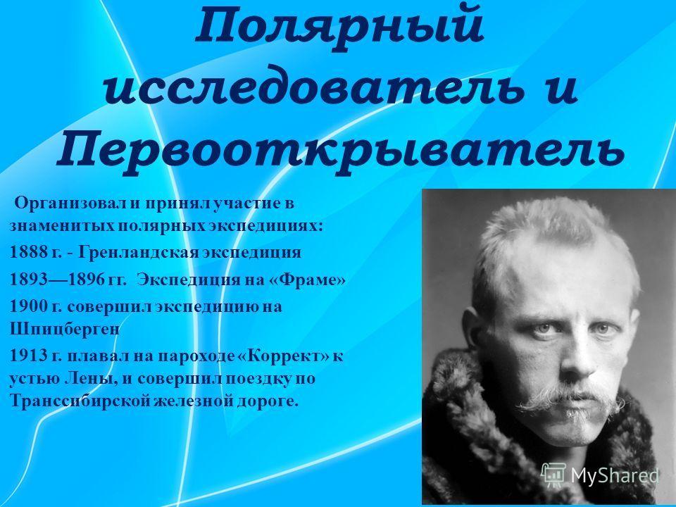 Полярный исследователь и Первооткрыватель Организовал и принял участие в знаменитых полярных экспедициях: 1888 г. - Гренландская экспедиция 18931896 гг. Экспедиция на «Фраме» 1900 г. совершил экспедицию на Шпицберген 1913 г. плавал на пароходе «Корре