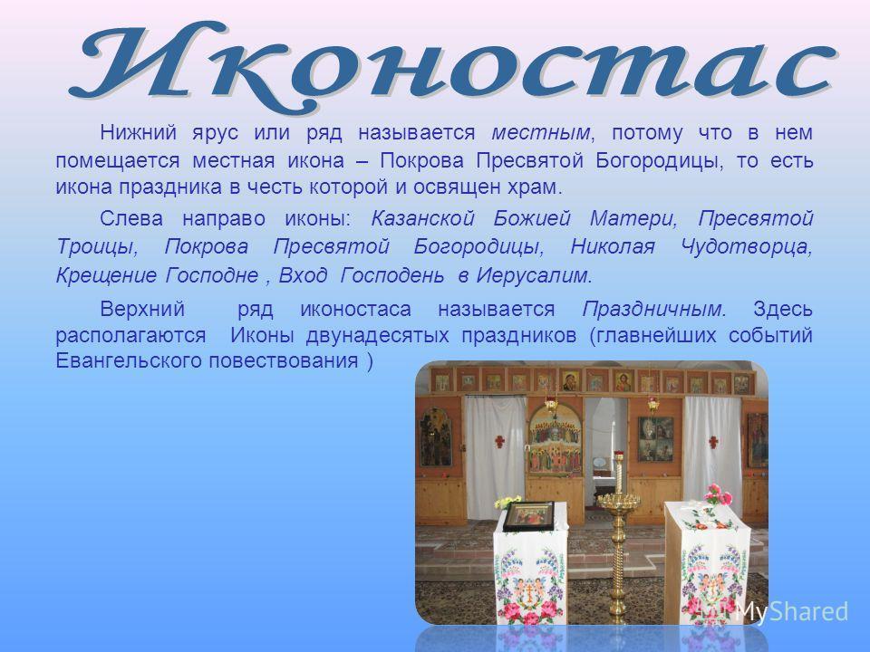 Нижний ярус или ряд называется местным, потому что в нем помещается местная икона – Покрова Пресвятой Богородицы, то есть икона праздника в честь которой и освящен храм. Слева направо иконы: Казанской Божией Матери, Пресвятой Троицы, Покрова Пресвято