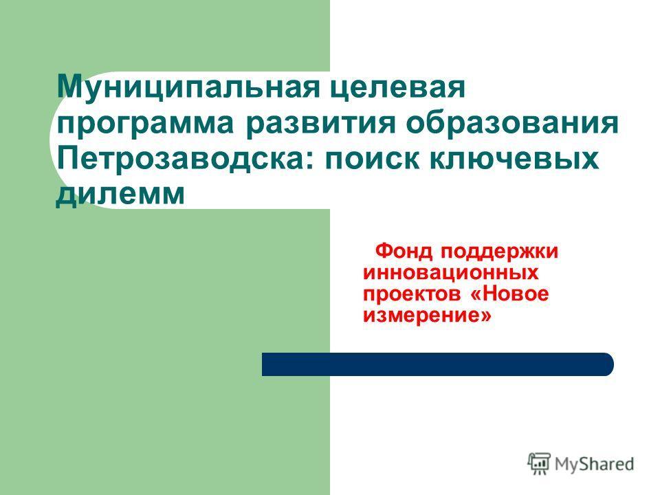 Муниципальная целевая программа развития образования Петрозаводска: поиск ключевых дилемм Фонд поддержки инновационных проектов «Новое измерение»