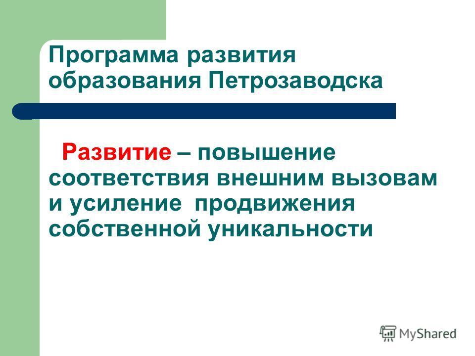 Программа развития образования Петрозаводска Развитие – повышение соответствия внешним вызовам и усиление продвижения собственной уникальности